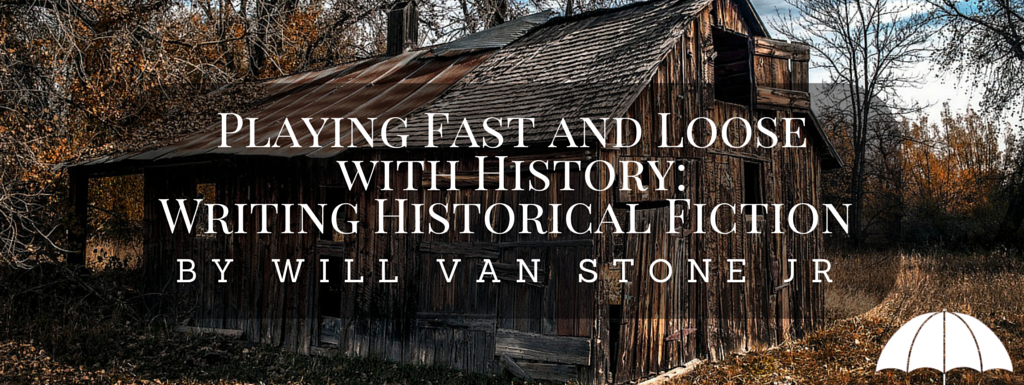 Playing Fast and Loose with History- Writing Historical Fiction by Will Van Stone Jr